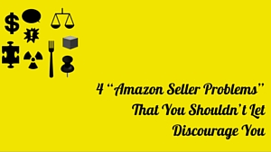 "<center><b>4 ""Amazon Seller Problems"" That Shouldn't Discourage You!</b></center>"